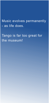 Music evolves permanently - as life does.  Tango is far too great for  the museum!